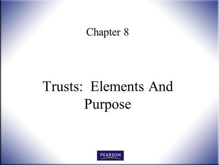 Chapter 8 Trusts: Elements And Purpose. Wills, Trusts, and Estates Administration, 3e Herskowitz 2 © 2011, 2007, 2001 Pearson Higher Education, Upper.
