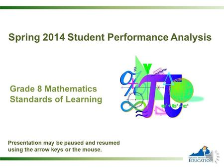 Grade 8 Mathematics Standards of Learning Presentation may be paused and resumed using the arrow keys or the mouse. Spring 2014 Student Performance Analysis.