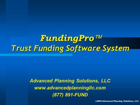 FundingPro  Trust Funding Software System Advanced Planning Solutions, LLC www.advancedplanningllc.com (877) 891-FUND © 2003 Advanced Planning Solutions,