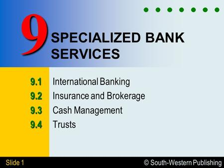 © South-Western Publishing Slide 1 SPECIALIZED BANK SERVICES 9.1 9.1 International Banking 9.2 9.2 Insurance and Brokerage 9.3 9.3 Cash Management 9.4.