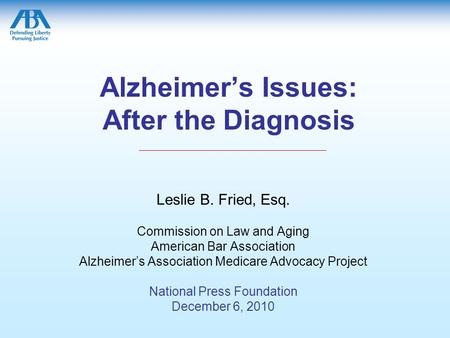 Alzheimer's Issues: After the Diagnosis Leslie B. Fried, Esq. Commission on Law and Aging American Bar Association Alzheimer's Association Medicare Advocacy.