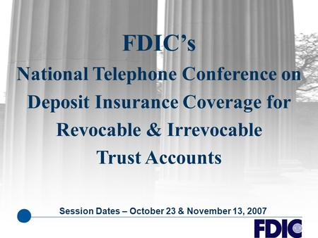 FDIC's National Telephone Conference on Deposit Insurance Coverage for Revocable & Irrevocable Trust Accounts Session Dates – October 23 & November 13,