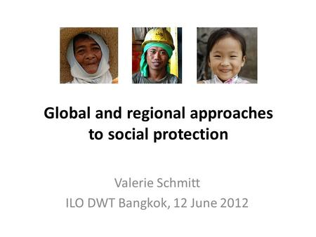 Global and regional approaches to social protection Valerie Schmitt ILO DWT Bangkok, 12 June 2012.
