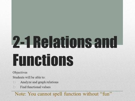 2-1 Relations and Functions Objectives Students will be able to: 1)Analyze and graph relations 2)Find functional values Note: You cannot spell function.