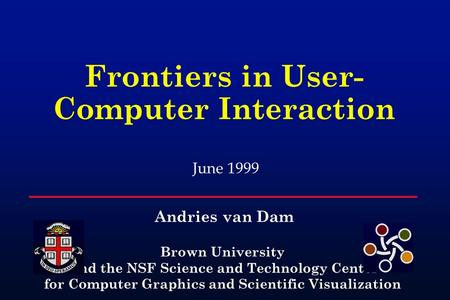Frontiers in User- Computer Interaction Brown University and the NSF Science and Technology Center for Computer Graphics and Scientific Visualization June.