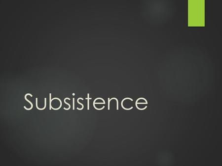 Subsistence. Learning Objectives: Subsistence Unit  1. Identify the subsistence patterns found in human societies  2. Identify the cultural characteristics.