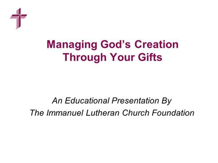 Managing God's Creation Through Your Gifts An Educational Presentation By The Immanuel Lutheran Church Foundation.