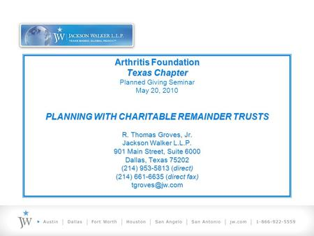 Arthritis Foundation Texas Chapter PLANNING WITH CHARITABLE REMAINDER TRUSTS R. Thomas Groves, Jr. Jackson Walker L.L.P. 901 Main Street, Suite 6000 Dallas,