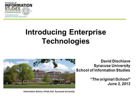 "Introducing Enterprise Technologies David Dischiave Syracuse University School of Information Studies ""The original iSchool"" June 3, 2013 Information School,"