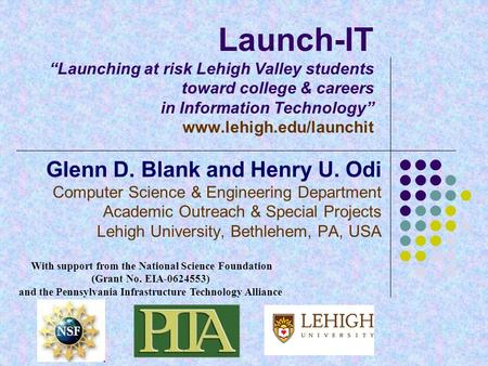 "Launch-IT ""Launching at risk Lehigh Valley students toward college & careers in Information Technology"" www.lehigh.edu/launchit Glenn D. Blank and Henry."