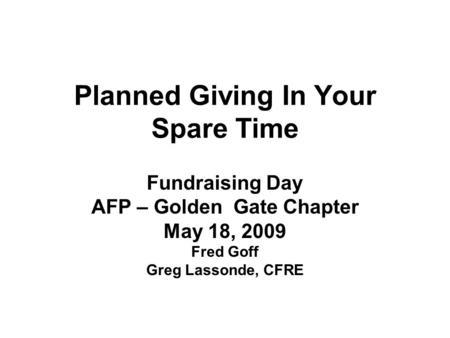 Planned Giving In Your Spare Time Fundraising Day AFP – Golden Gate Chapter May 18, 2009 Fred Goff Greg Lassonde, CFRE.