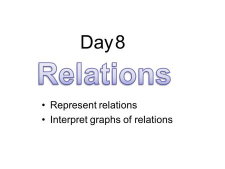 Day 8 Relations Represent relations Interpret graphs of relations.