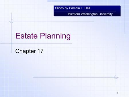 Slides by Pamela L. Hall Western Washington University 1 Estate Planning Chapter 17.