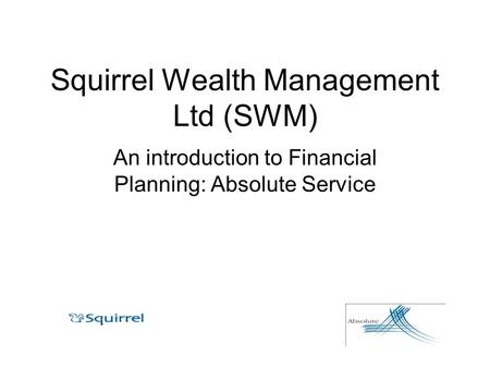 Squirrel Wealth Management Ltd (SWM) An introduction to Financial Planning: Absolute Service.