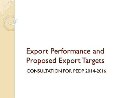 Export Performance and Proposed Export Targets CONSULTATION FOR PEDP 2014-2016.