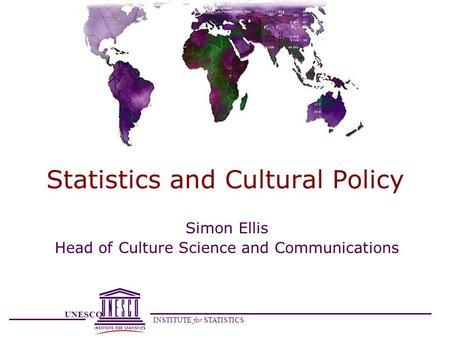 UNESCO INSTITUTE for STATISTICS Statistics and Cultural Policy Simon Ellis Head of Culture Science and Communications.