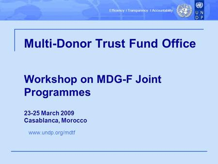 Efficiency ׀ Transparency ׀ Accountability Multi-Donor Trust Fund Office Workshop on MDG-F Joint Programmes 23-25 March 2009 Casablanca, Morocco www.undp.org/mdtf.