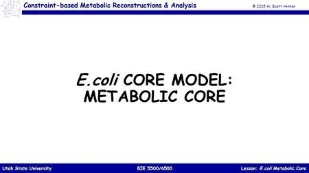 © 2015 H. Scott Hinton Lesson: E.coli Metabolic CoreBIE 5500/6500Utah State University Constraint-based Metabolic Reconstructions & Analysis E.coli CORE.