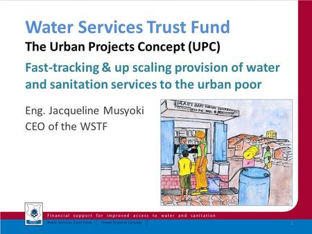 Water Services Trust Fund The Urban Projects Concept (UPC) Fast-tracking & up scaling provision of water and sanitation services to the urban poor Eng.
