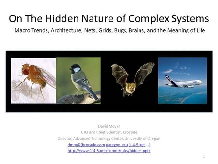 On The Hidden Nature of Complex Systems Macro Trends, Architecture, Nets, Grids, Bugs, Brains, and the Meaning of Life David Meyer CTO and Chief Scientist,