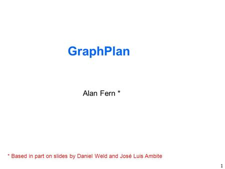 1 GraphPlan Alan Fern * * Based in part on slides by Daniel Weld and José Luis Ambite.