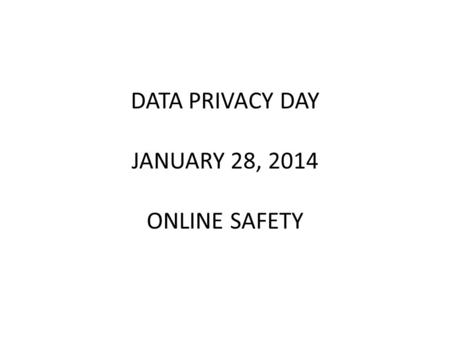 DATA PRIVACY DAY JANUARY 28, 2014 ONLINE SAFETY. From January newsletter – Tips and Tricks https://www.badwarebusters.org/ Get help on how to identify,