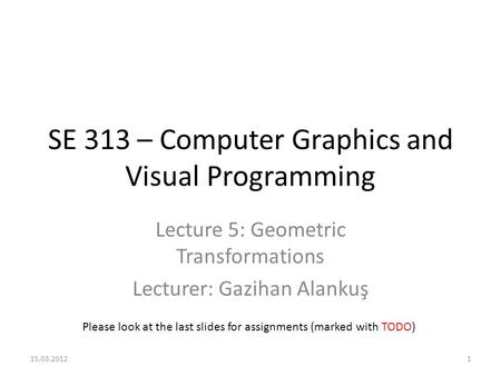 SE 313 – Computer Graphics and Visual Programming Lecture 5: Geometric Transformations Lecturer: Gazihan Alankuş Please look at the last slides for assignments.