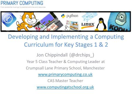Developing and Implementing a Computing Curriculum for Key Stages 1 & 2 Jon Chippindall Year 5 Class Teacher & Computing Leader at Crumpsall.