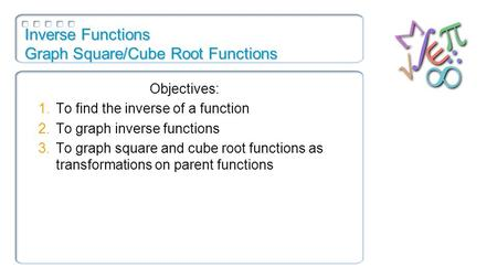 Inverse Functions Graph Square/Cube Root Functions Objectives: 1.To find the inverse of a function 2.To graph inverse functions 3.To graph square and cube.