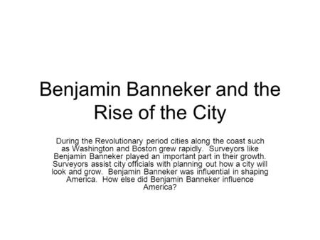 Benjamin Banneker and the Rise of the City During the Revolutionary period cities along the coast such as Washington and Boston grew rapidly. Surveyors.