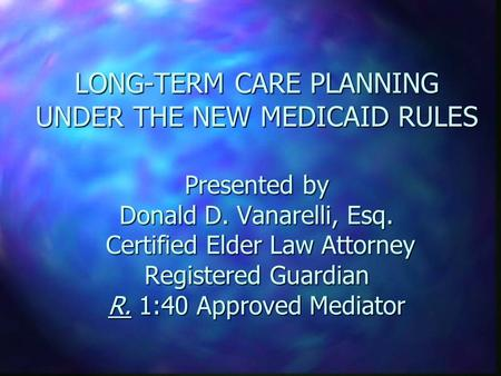 LONG-TERM CARE PLANNING UNDER THE NEW MEDICAID RULES Presented by Donald D. Vanarelli, Esq. Certified Elder Law Attorney Registered Guardian R. 1:40 Approved.