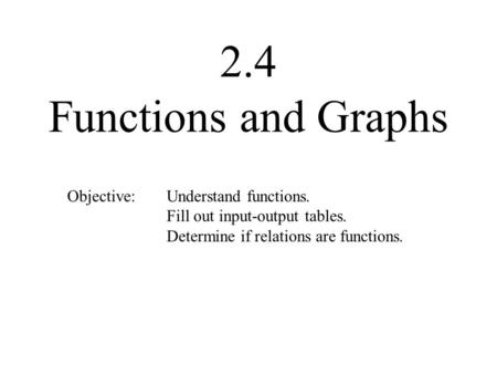 2.4 Functions and Graphs Objective: Understand functions. Fill out input-output tables. Determine if relations are functions.