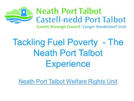 Tackling Fuel Poverty - The Neath Port Talbot Experience Neath Port Talbot Welfare Rights Unit.