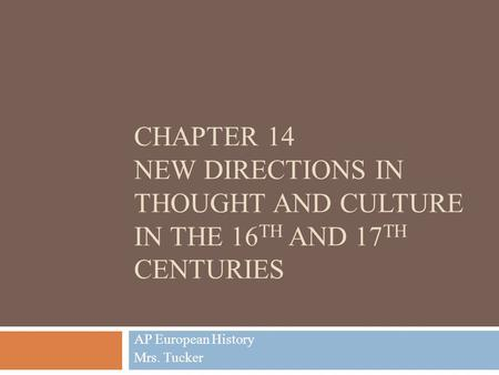 CHAPTER 14 NEW DIRECTIONS IN THOUGHT AND CULTURE IN THE 16 TH AND 17 TH CENTURIES AP European History Mrs. Tucker.