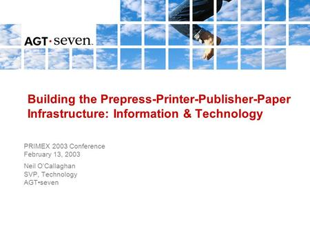 Building the Prepress-Printer-Publisher-Paper Infrastructure: Information & Technology PRIMEX 2003 Conference February 13, 2003 Neil O'Callaghan SVP, Technology.