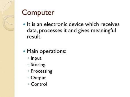 Computer It is an electronic device which receives data, processes it <strong>and</strong> gives meaningful result. Main operations: ◦ Input ◦ Storing ◦ Processing ◦ Output.