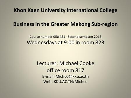 Khon Kaen University International College Business <strong>in</strong> the Greater Mekong Sub-region Course number 050 451 - Second semester 2013 Wednesdays at 9:00 <strong>in</strong>.