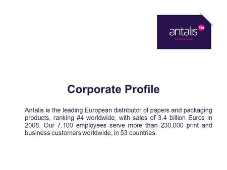 Corporate Profile Antalis is the leading European distributor of papers and packaging products, ranking #4 worldwide, with sales of 3.4 billion Euros in.