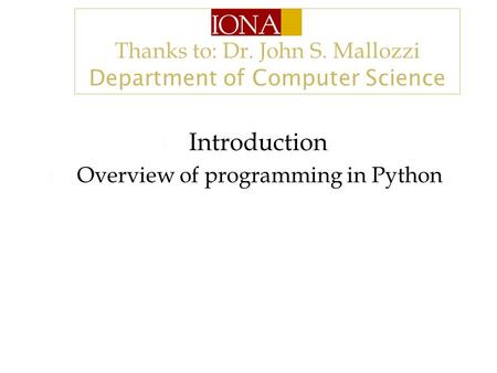 Thanks to: Dr. John S. Mallozzi Department of Computer Science 1. Introduction 2. Overview of programming in Python.