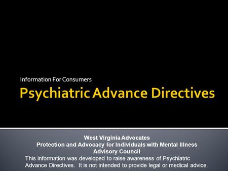 Information For Consumers West Virginia Advocates Protection and Advocacy for Individuals with Mental Illness Advisory Council This information was developed.