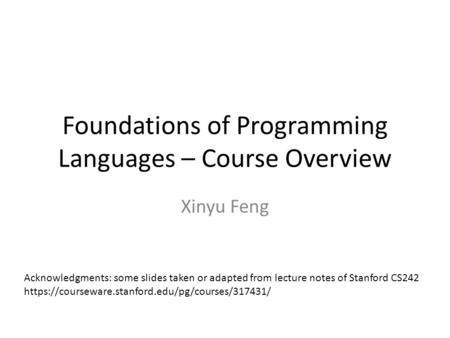 Foundations of Programming Languages – Course Overview Xinyu Feng Acknowledgments: some slides taken or adapted from lecture notes of Stanford CS242 https://courseware.stanford.edu/pg/courses/317431/