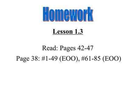 Lesson 1.3 Read: Pages 42-47 Page 38: #1-49 (EOO), #61-85 (EOO)