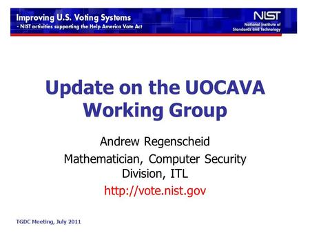 TGDC Meeting, July 2011 Update on the UOCAVA Working Group Andrew Regenscheid Mathematician, Computer Security Division, ITL