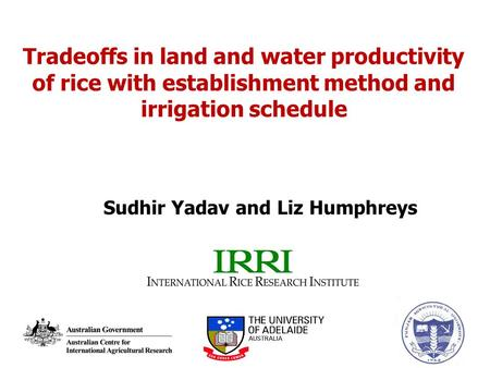 Tradeoffs in land and water productivity of rice with establishment method and irrigation schedule Sudhir Yadav and Liz Humphreys.