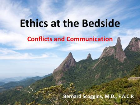 Ethics at the Bedside Conflicts and Communication Bernard Scoggins, M.D., F.A.C.P.