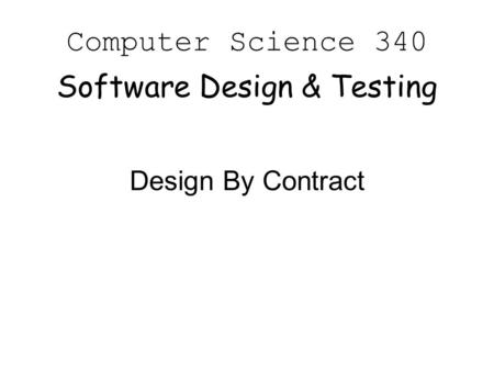 Computer Science 340 Software Design & Testing Design By Contract.