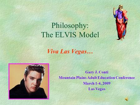 Philosophy: The ELVIS Model Viva Las Vegas… Gary J. Conti Mountain Plains Adult Education Conference March 1-4, 2009 Las Vegas.