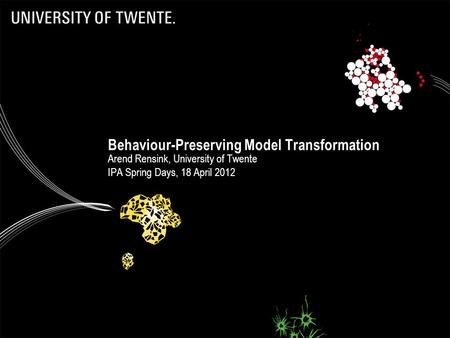 Behaviour-Preserving Model Transformation Arend Rensink, University of Twente IPA Spring Days, 18 April 2012.