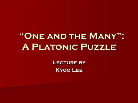 """One and the Many"": A Platonic Puzzle ""One and the Many"": A Platonic Puzzle Lecture by Kyoo Lee."