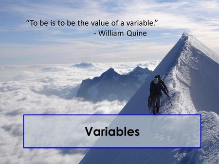 "Variables ""To be is to be the value of a variable."" - William Quine."